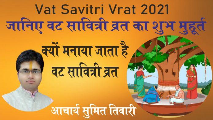 Vat Savitri Vrat 2021 : जानिए वट सावित्री व्रत का शुभ मुहूर्त , क्यों मनाया जाता है वट सावित्री व्रत
